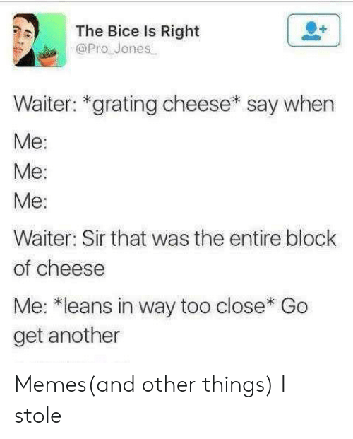 Memes, Pro, and Another: The Bice Is Right  @Pro Jones  Waiter: *grating cheese* say when  Ме:  Me:  Ме:  Waiter: Sir that was the entire block  of cheese  Me: *leans in way too close* Go  get another Memes(and other things) I stole