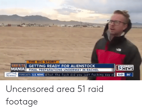 Getting Ready: THE BIG STORY  AREA'S GETTING READY FOR ALIENSTOCK  MANIA  ACTION  13NEWS  FINAL PREPARATIONS UNDERWAY IN RACHEL  FORECASTS U.S. NEWS What the fuck did you just fucking say a  86  6:01  RCWilley Uncensored area 51 raid footage