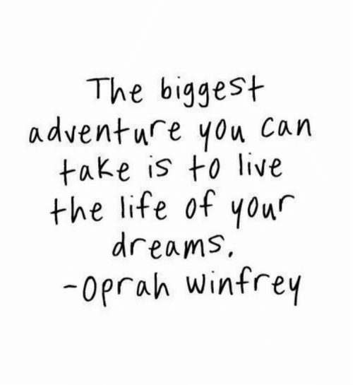 Oprah Winfrey: The biggest  adventure you Can  take is to live  the life of yowr  dreams,  -oprah Winfrey