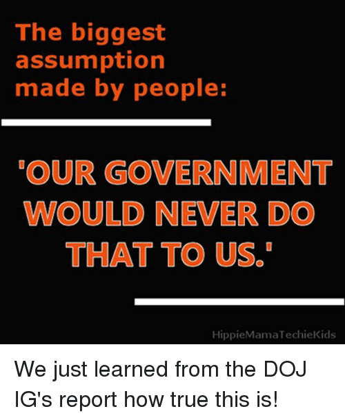 Memes, True, and Government: The biggest  assumption  made by people:  OUR GOVERNMENT  WOULD NEVER DO  THAT TO US.  HippieMamaTechieKids We just learned from the DOJ IG's report how true this is!