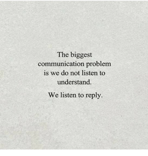 Communication, Reply, and Problem: The biggest  communication problem  is we do not listen to  understand.  We listen to reply.