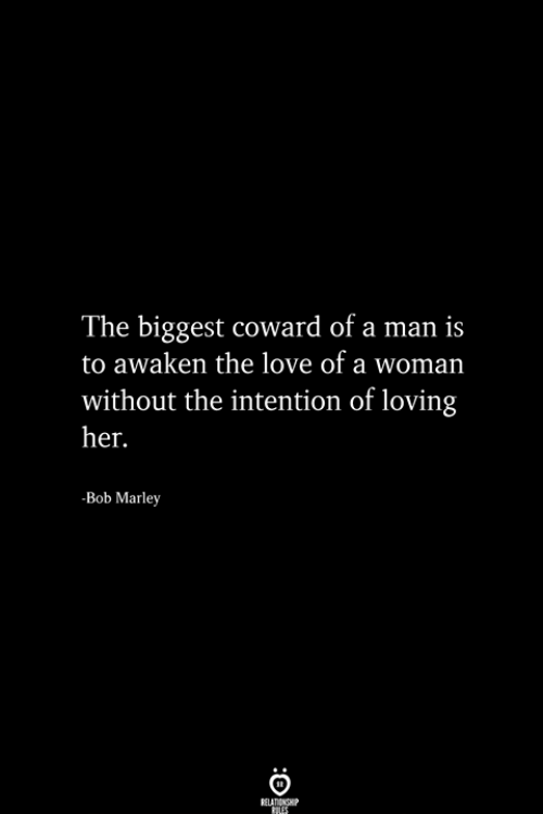 Awaken: The biggest coward of a man is  to awaken the love of a woman  without the intention of loving  her.  -Bob Marley  RELA