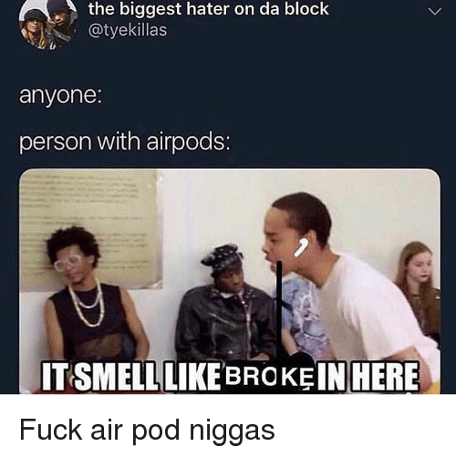 Funny, Fuck, and Air: the biggest hater on da block  @tyekillas  anyone  person with airpods:  ITSMELLLIKE BROKE IN  HERE Fuck air pod niggas