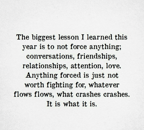 What It Is: The biggest lesson I learned this  year is to not force anything;  conversations, friendships,  relationships, attention, love.  Anything forced is just not  worth fighting for, whatever  flows flows, what crashes crashes  It is what it is.