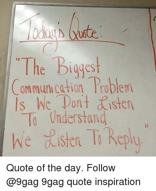 cation: The Biggest  ommun.cation Problem  Is hic. Tan't sten  To Understand  we ste T Replo Quote of the day. Follow @9gag 9gag quote inspiration