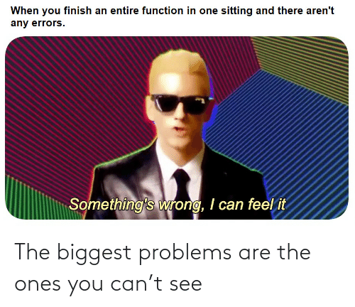 Ones: The biggest problems are the ones you can't see