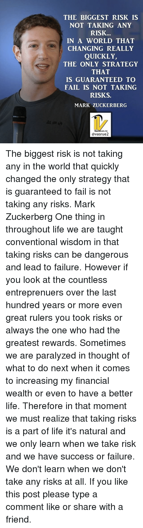 Fail, Life, and Mark Zuckerberg: THE BIGGEST RISK IS  NOT TAKING ANY  RISK...  IN A WORLD THAT  CHANGING REALLY  QUICKLY,  THE ONLY STRATEGY  THAT  IS GUARANTEED TO  FAIL IS NOT TAKING  RISKS.  MARK ZUCKERBERG  @vasrue2 The biggest risk is not taking any in the world that quickly changed the only strategy that is guaranteed to fail is not taking any risks. Mark Zuckerberg One thing in throughout life we are taught conventional wisdom in that taking risks can be dangerous and lead to failure. However if you look at the countless entreprenuers over the last hundred years or more even great rulers you took risks or always the one who had the greatest rewards. Sometimes we are paralyzed in thought of what to do next when it comes to increasing my financial wealth or even to have a better life. Therefore in that moment we must realize that taking risks is a part of life it's natural and we only learn when we take risk and we have success or failure. We don't learn when we don't take any risks at all. If you like this post please type a comment like or share with a friend.