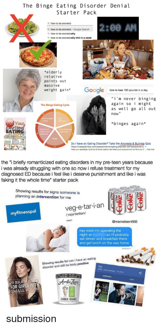 """Anaconda, Boo, and Girls: The Binge Eating Disorder Denial  Starter Pack  how to be anorexic  2:00 AM  haw to be anorexic -Google Search  how to be anorexically  how to be anorexically thin in a week  elderly  relative  points out  massive  weight gain Google how to lose 100 pounds in a day  i'm never binging  again so i might  as well go all out  now""""  The Binge Eating Cycle  reganF  contro  o Your  binges again  TIN  central and  rge toeat  dinge  Do I have an Eating Disorder? Take the Anorexia& Bulimia Quiz  Take our anorexia bulimis & binoe eating self teet and assessment to find out ifthat ind   the """"i briefly romanticized eating disorders in my pre-teen years because  i was already struggling with one so now i refuse treatment for my  diagnosed ED because i feel like i deserve punishment and like i was  faking it the whole time"""" starter pack  Showing results for signs someone is  planning an intervention for me  veg e tar i an  myfitnesspal  /veja terean/  noun  @memeteen666  hey mom i'm spending the  night at  eat dinner and breakfast there  and get lunch on the way home  so i'll probably  Delivere  Showing results for can i have an eating  disorder and still be body positive  Thin  2006  th 42m  CAST  ero  FOR GIRLS WIT  SMALL BOO  35  COOKIE SHAKE <p>submission</p>"""