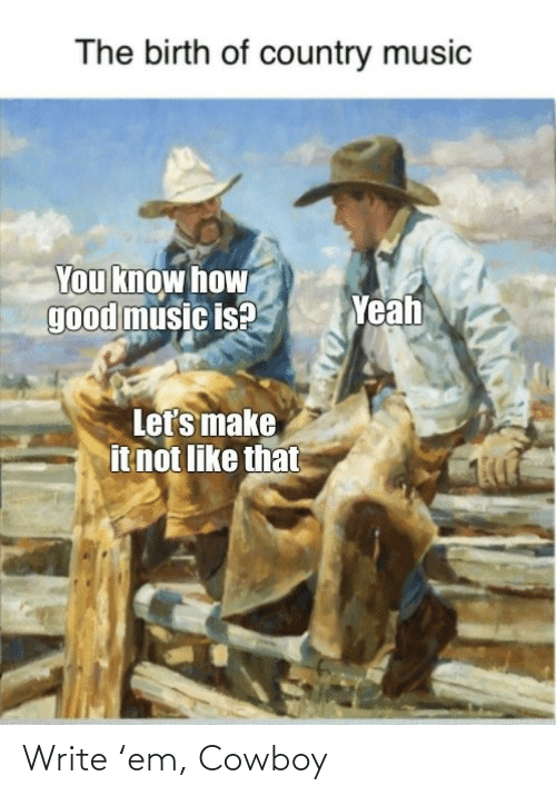 Know How: The birth of country music  You know how  good music is?  Yeah  Let's make  it not like that Write 'em, Cowboy