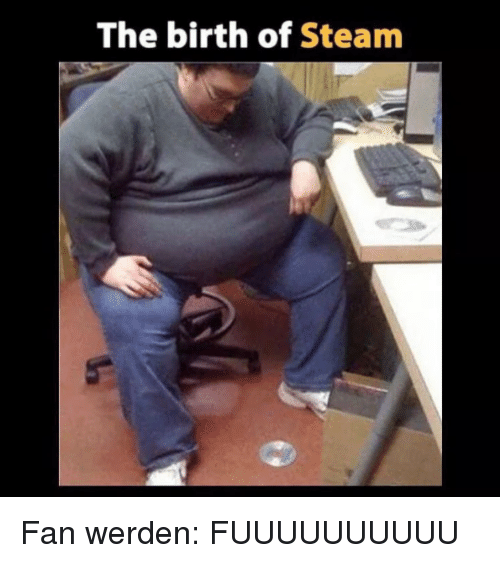 Fuuuuuuuuuu: The birth of Steam Fan werden: FUUUUUUUUUU