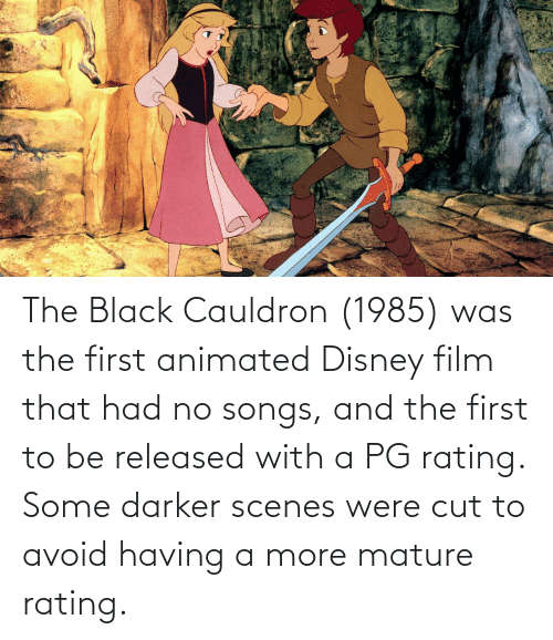 Avoid: The Black Cauldron (1985) was the first animated Disney film that had no songs, and the first to be released with a PG rating. Some darker scenes were cut to avoid having a more mature rating.
