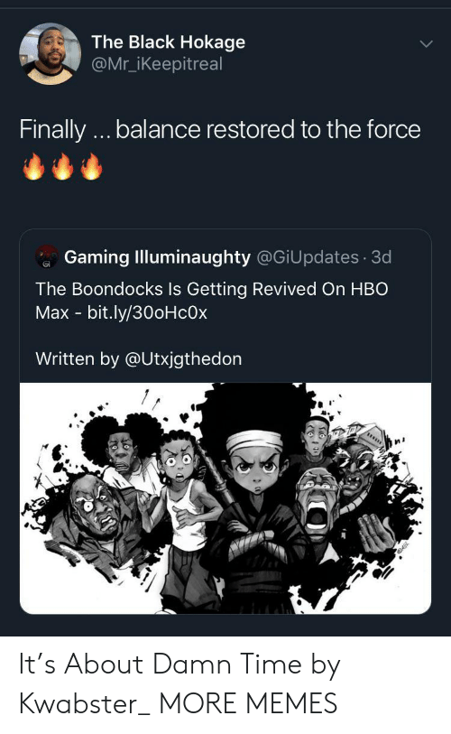 HBO: The Black Hokage  @Mr_iKeepitreal  Finally.. balance restored to the force  Gaming Illuminaughty @GiUpdates 3d  The Boondocks Is Getting Revived On HBO  Max - bit.ly/30oHcOx  Written by @Utxjgthedon It's About Damn Time by Kwabster_ MORE MEMES