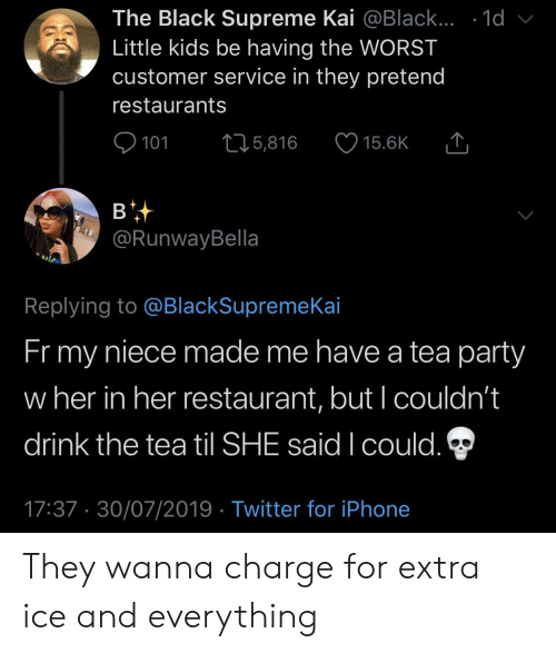 Iphone, Party, and Supreme: The Black Supreme Kai @Black... .1d  Little kids be having the WORST  customer service in they pretend  restaurants  101  L25,816  15.6K  в  @RunwayBella  Replying to @BlackSupremeKai  Fr my  niece made me have a tea party  w her in her restaurant, but I couldn't  drink the tea til SHE said I could.  17:37 30/07/2019 Twitter for iPhone They wanna charge for extra ice and everything