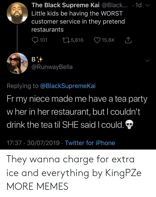 Dank, Iphone, and Memes: The Black Supreme Kai @Black... .1d  Little kids be having the WORST  customer service in they pretend  restaurants  101  L25,816  15.6K  в  @RunwayBella  Replying to @BlackSupremeKai  Fr my  niece made me have a tea party  w her in her restaurant, but I couldn't  drink the tea til SHE said I could.  17:37 30/07/2019 Twitter for iPhone They wanna charge for extra ice and everything by KingPZe MORE MEMES