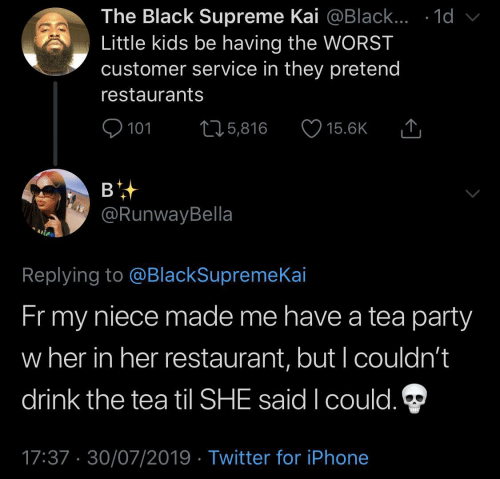 Supreme: The Black Supreme Kai @Black... .1d  Little kids be having the WORST  customer service in they pretend  restaurants  101  L25,816  15.6K  в  @RunwayBella  Replying to @BlackSupremeKai  Fr my  niece made me have a tea party  w her in her restaurant, but I couldn't  drink the tea til SHE said I could.  17:37 30/07/2019 Twitter for iPhone
