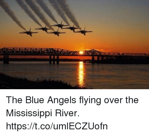 Memes, Angels, and Blue: The Blue Angels flying over the Mississippi River. https://t.co/umlECZUofn