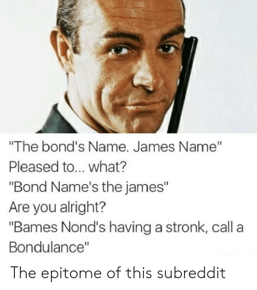 "Ddoi , Alright, and Bond: ""The bond's Name. James Name""  Pleased to... what?  ""Bond Name's the james""  Are you alright?  ""Bames Nond's having a stronk, call a  Bondulance"" The epitome of this subreddit"
