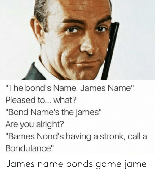 "Game, Alright, and Bond: ""The bond's Name. James Name""  Pleased to... what?  ""Bond Name's the james""  Are you alright?  ""Bames Nond's having a stronk, call a  Bondulance"" James name bonds game jame"