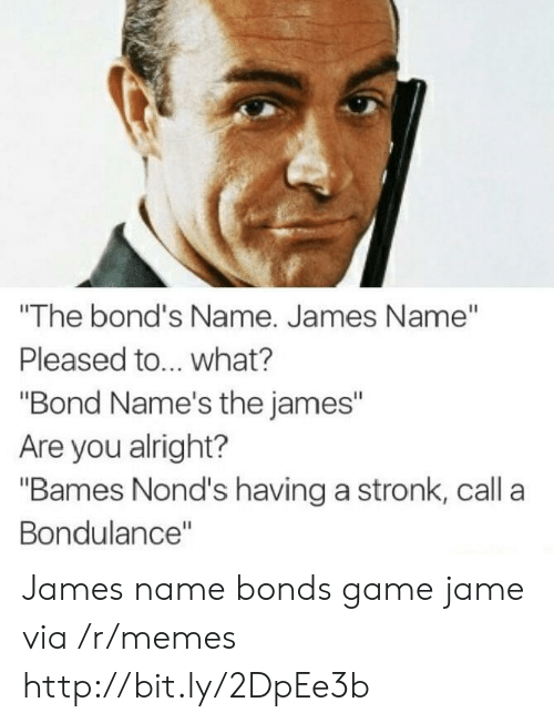 "Memes, Game, and Http: ""The bond's Name. James Name""  Pleased to... what?  ""Bond Name's the james""  Are you alright?  ""Bames Nond's having a stronk, call a  Bondulance"" James name bonds game jame via /r/memes http://bit.ly/2DpEe3b"