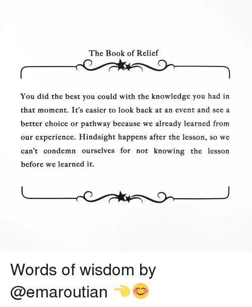 Memes, 🤖, and Condemned: The Book of Relief  You did the best you could with the knowledge you had in  that moment. It's easier to look back at an event and see a  better choice or pathway because we already learned from  our experience. Hindsight happens after the lesson, so we  can't condemn ourselves for not knowing the lesson  before we learned it. Words of wisdom by @emaroutian 👈😊