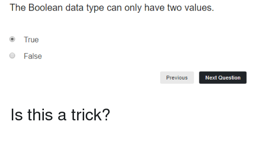 boolean: The Boolean data type can only have two values  True  O False  Previous  Next Question Is this a trick?