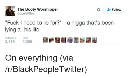 "Blackpeopletwitter, Booty, and Life: The Booty Worshipper  @LouieVRee  Follow  ""Fuck I need to lie for?"" - a nigga that's been  lying all his life  RETWEETS  LIKES  P國闘  Eb鼸圈  2,416  2,006 <p>On everything (via /r/BlackPeopleTwitter)</p>"