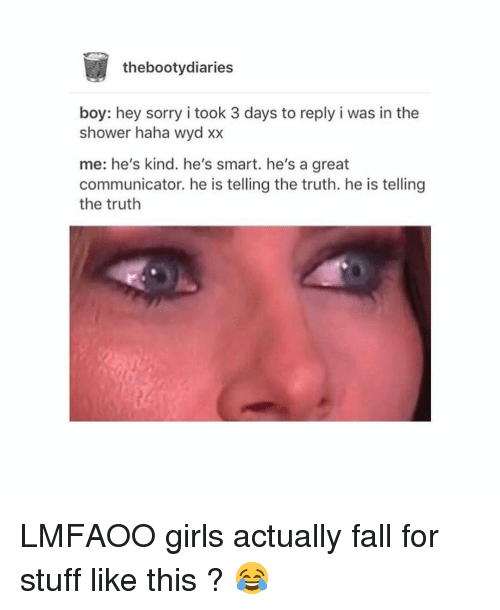 Bootydiaries: the bootydiaries  boy: hey sorry i took 3 days to reply i was in the  shower haha wyd xx  me: he's kind. he's smart. he's a great  communicator. he is telling the truth. he is telling  the truth LMFAOO girls actually fall for stuff like this ? 😂