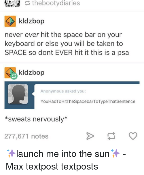 Bootydiaries: the bootydiaries  kldzbop  never ever hit the space bar on your  keyboard or else you will be taken to  SPACE so dont EVER hit it this is a psa  Sie kldzbop  Anonymous asked you:  You HadToHitTheSpacebarToType Thatsentence  *sweats nervously  277,671 notes ✨launch me into the sun✨ - Max textpost textposts