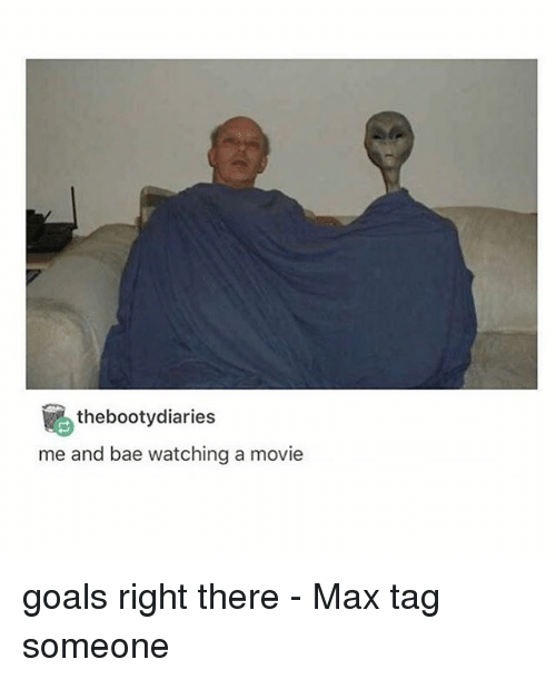 Bootydiaries: the bootydiaries  me and bae watching a movie goals right there - Max tag someone