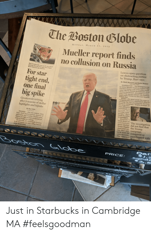 "All Star, Instagram, and Patriotic: The Boston Blobe  M ON DAY, MARCH 25, 2 019  Mueller report finds  no collusion on Russia  Leaves open question  on obstructing justice  by Trump, Barr says  FILE/STAN G  ROSSFELD/GLOBE STAFF/2012  Rob Gronkowski was an all-star playe  and fan favorite through three Super  Bowl titles for the Patriots.  For star  tight end,  one final  big spike  By Mark Mazzetti and Katie Benner  WASHINGTON-The investigation led  by Robert Mu  President Trump or any of his aides coordi-  nated with the Russian government's 2016  election interference, according to a sum  mary of the special counsel's key findings  made public Sunday by Attorney General  William Barr  und no evidence that  Mueller, who spen  early two years in  gating Moscow's determined effort to  sabotage the last presidential  Gronkowski retiring  after 9 seasons of stella  highlights and hijinks  und no conspiracy ""despite multiple of-  fers from Rus-  sian-affiliated  individuals to  assist the  Trump cam  paign,"" Bar  wrote in a letter  to lawmakers.  By Ben Volin  GLOBE STAFF  PHOENIX- After nine seasons  Super Bowl championships, month  speculation, and countless colorful antics,  Patriots star tight end Rob Gronkowski an  Mueller's  team drew no  conclusions The investigation  about whether did not find that  Trump illegally the Trump  obstructed jus  nounced Sunday he is retiring  tice, Barr said, campaign  so he made his conspired or  own decision  Gronkowski, 29, revealed the decision  in an Instagram  owner Robert Kraft.  post after  Patriots  The attorney coordinated with  te  PRICE  2-S Just in Starbucks in Cambridge MA #feelsgoodman"
