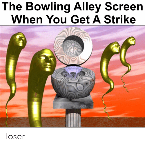 Bowling, You, and Bowling Alley: The Bowling Alley Screen  When You Get A Strike  amesBald007 loser