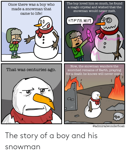 Loved: The boy loved him so much, he found  a magic crystal and wished that the  Once there was a boy who  made a snowman that  snowman would never melt.  came to life!  +MP MR XIM  00  Now, the snowman wanders the  scorched remains of Earth, praying  That was centuries ago.  for a death he knows will never come.  @admiralwonderboat The story of a boy and his snowman