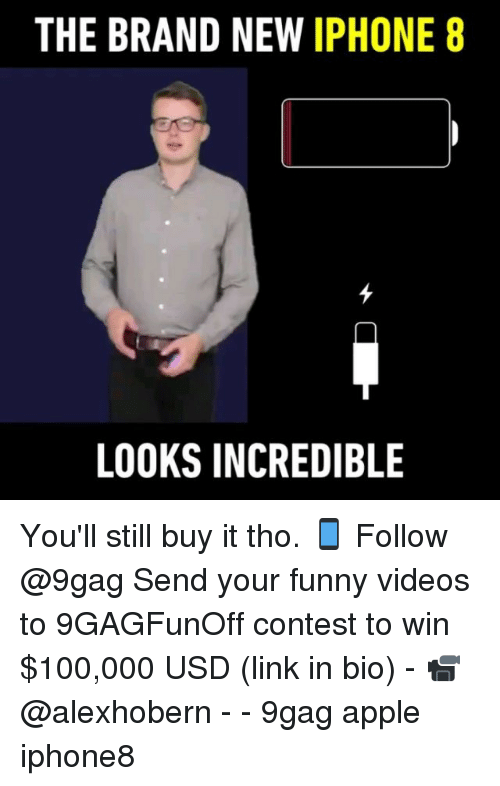 your funny: THE BRAND NEW IPHONE 8  LOOKS INCREDIBLE You'll still buy it tho. 📱 Follow @9gag Send your funny videos to 9GAGFunOff contest to win $100,000 USD (link in bio) - 📹@alexhobern - - 9gag apple iphone8