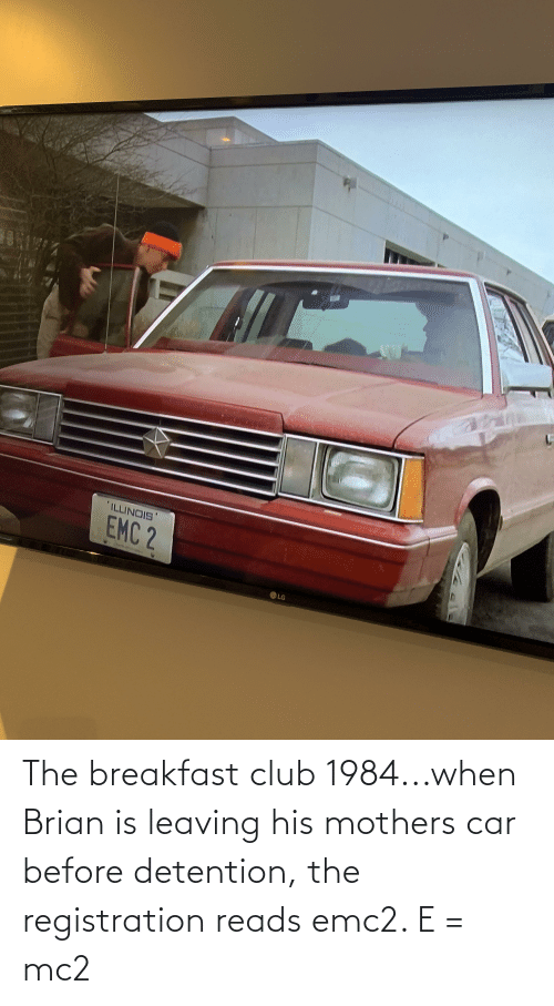 leaving: The breakfast club 1984...when Brian is leaving his mothers car before detention, the registration reads emc2. E = mc2