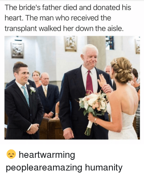 Memes, Heart, and Humanity: The bride's father died and donated his  heart. The man who received the  transplant walked her down the aisle. 😞 heartwarming peopleareamazing humanity