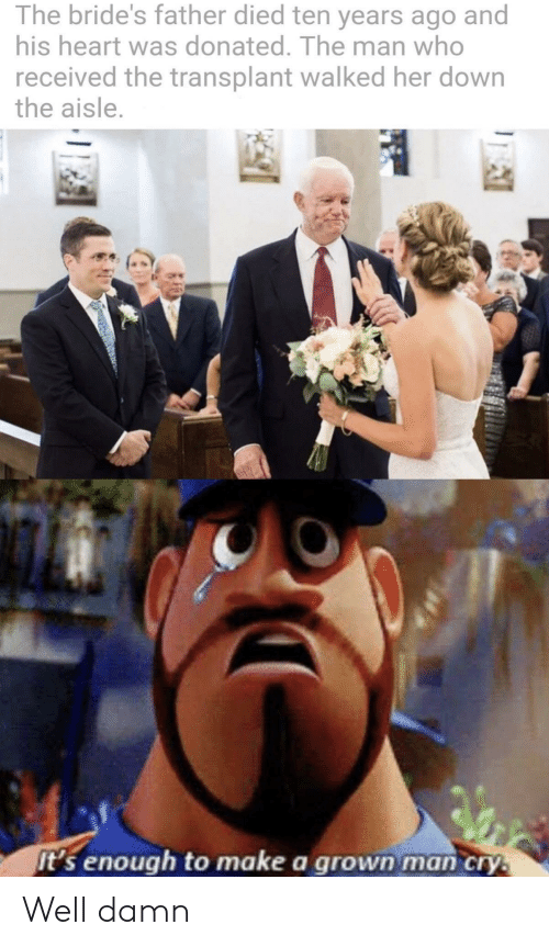 Heart, Her, and Make A: The bride's father died ten years ago and  his heart was donated. The man who  received the transplant walked her down  the aisle.  It's enough to make a grown man cry. Well damn