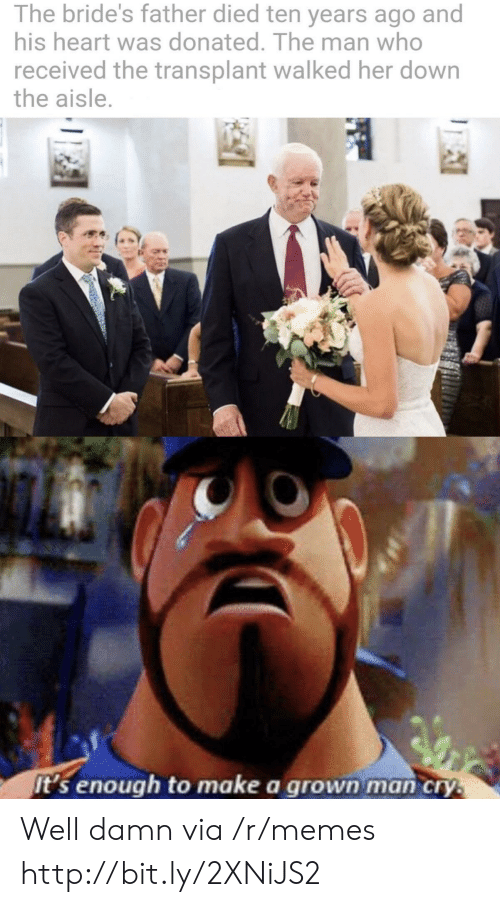 transplant: The bride's father died ten years ago and  his heart was donated. The man who  received the transplant walked her down  the aisle.  it's enough to make a grown man cry. Well damn via /r/memes http://bit.ly/2XNiJS2