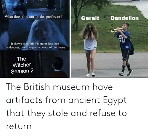 Egypt: The British museum have artifacts from ancient Egypt that they stole and refuse to return
