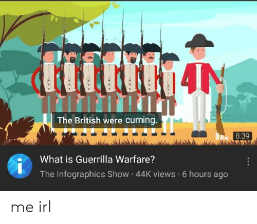 What Is, British, and Irl: The British were cuming  8:39  What is Guerrilla Warfare?  The Infographics Show 44K views 6 hours ago me irl