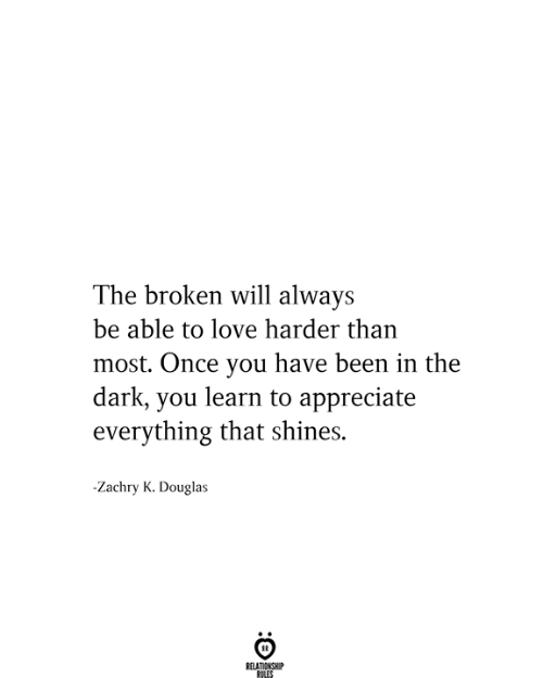 Love, Appreciate, and Been: The broken will always  be able to love harder than  most. Once you have been in the  dark, you learn to appreciate  everything that shines.  Zachry K. Douglas  RELATIONSHIP  RILES