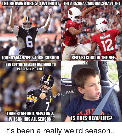 Arizona Cardinals: THE BROWNSARE 5-3 WITHOUT THE ARIZONA CARDINALS HAVE THE  BROWN  JOHNNY MANZIEL&JOSH CORDON  BEST RECORDIN THENFL  BEN ROETHLISBERGER HAS MORE TD  PASSES IN 2 GAMES  @NFL MEMES  THAN STAFFORD, NEWTON&  WILSON HAS ALL SEASON  IS THIS REAL LIFE? It's been a really weird season..
