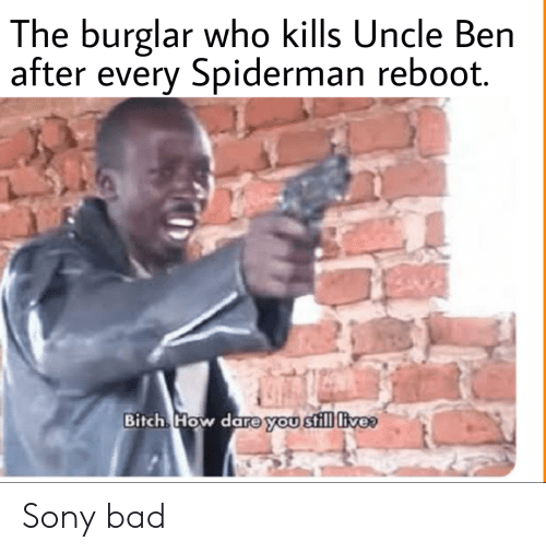Bad, Bitch, and Sony: The burglar who kills Uncle Ben  after every Spiderman reboot.  Bitch How dare you still live Sony bad