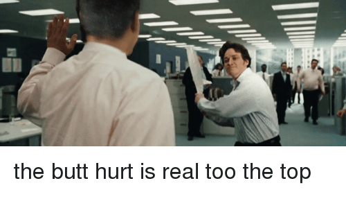 Butt, Internet, and How: the butt hurt is real too the top
