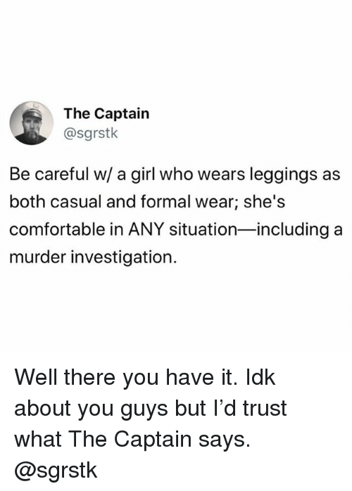 Comfortable, Girl, and Leggings: The Captain  @sgrstk  Be careful w/ a girl who wears leggings as  both casual and formal wear; she's  comfortable in ANY situation-including a  murder investigation. Well there you have it. Idk about you guys but I'd trust what The Captain says. @sgrstk