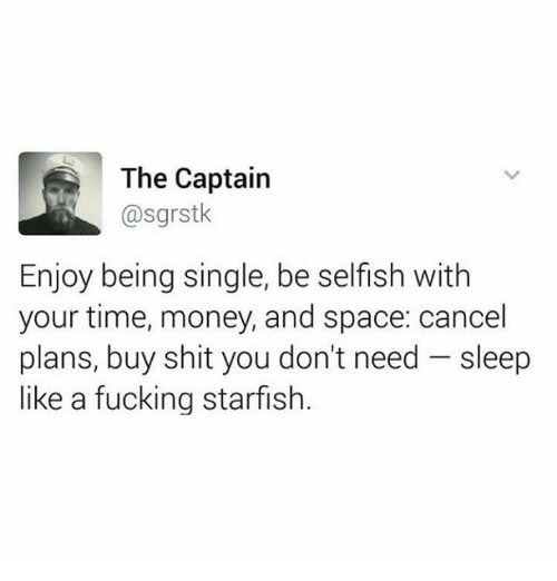 Starfishing: The Captain  @sgrstk  Enjoy being single, be selfish with  your time, money, and space: cancel  plans, buy shit you don't need sleep  like a fucking starfish