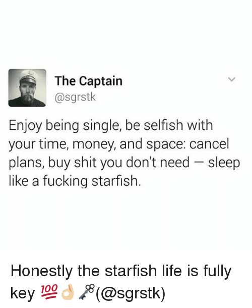 Starfishing: The Captain  @sgrstk  Enjoy being single, be selfish with  your time, money, and space: cancel  plans, buy shit you don't need -sleep  like a fucking starfish Honestly the starfish life is fully key 💯👌🏼🗝(@sgrstk)