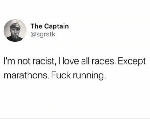 Not Racist: The Captain  @sgrstk  I'm not racist, I love all races. Except  marathons. Fuck running.