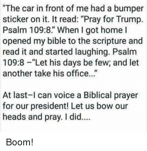 "homed: ""The car in front of me had a bumper  sticker on it. It read: ""Pray for Trump.  Psalm 109:8."" When I got home l  opened my bible to the scripture and  read it and started laughing. Psalm  109:8-""Let his days be few; and let  another take his office...""  At last-l can voice a Biblical prayer  for our president! Let us bow our  heads and pray. I did.. Boom!"