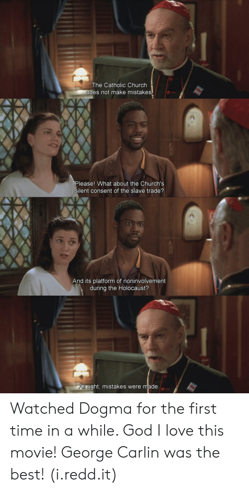 George Carlin: The Catholic Church  es not make mistakes  Please! What about the Church's  silent consent of the slave trade?  And its platform of noninvolvement  during the Holocaust?  ll right, mistakes were made Watched Dogma for the first time in a while. God I love this movie! George Carlin was the best! (i.redd.it)