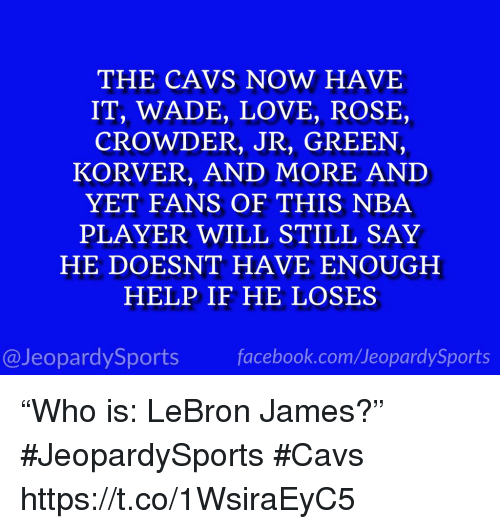 """Cavs, Facebook, and LeBron James: THE CAVS NOW HAVE  IT, WADE, LOVE, ROSE,  CROWDER, JR, GREEN,  KORVER, AND MORE AND  YET FANS OF THIS NBA  PLAYER WILL STILL SAY  HE DOESNT HAVE ENOUGH  HELP IF HE LOSES  @JeopardySports facebook.com/JeopardySports """"Who is: LeBron James?"""" #JeopardySports #Cavs https://t.co/1WsiraEyC5"""